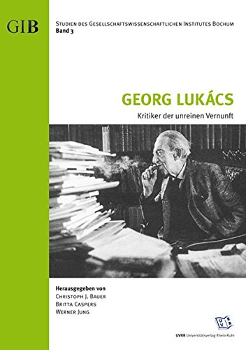 Georg Lukács - Kritiker der unreinen Vernunft (Studien des Gesellschaftswissenschaftlichen Institutes Bochum (GIB))