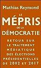 Le Mépris de la démocratie - Retour sur le traitement médiatique des élections présidentielles de 2002 et 2017