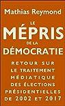 Le Mépris de la démocratie: Retour sur le traitement médiatique des élections présidentielles de 2002 et 2017 par Reymond