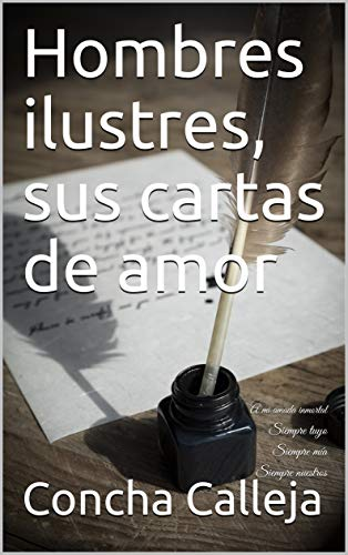 Hombres ilustres, sus cartas de amor: A mi amada inmortal Siempre tuyo Siempre mía Siempre nuestros por Concha Calleja