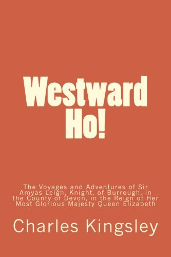 Westward Ho!: The Voyages and Adventures of Sir Amyas Leigh, Knight, of Burrough, in the County of Devon, in the Reign of Her Most Glorious Majesty Queen Elizabeth