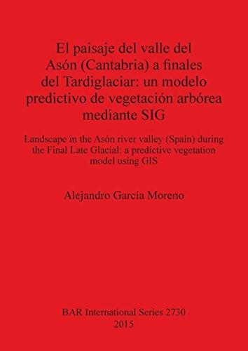 El paisaje del valle del Asón (Cantabria) a finales del Tardiglaciar: un modelo predictivo de vegetación arbórea mediante SIG: Landscape in the Asón ... model using GIS (BAR International Series) por Alejandro García Moreno