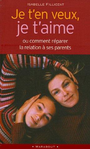 Je t'en veux, je t'aime : Ou comment réparer la relation à ses parents par Isabelle Filliozat