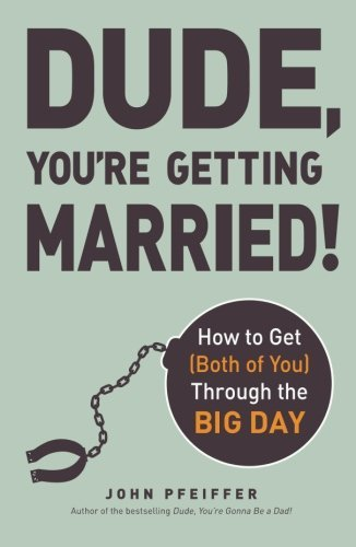Dude, You're Getting Married!: How to Get (Both of You) Through the Big Day by John Pfeiffer author of Dude You're Gonna Be a Dad! (27-Dec-2013) Paperback