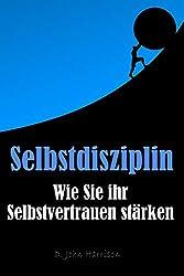 Selbstdisziplin - Wie Sie ihr Selbstvertrauen stärken: Persönlichkeitsentwicklung (German Edition)