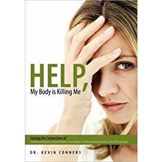 Help, My Body Is Killing Me: Solving the Connections of Autoimmune Disease to Thyroid Problems, Fibromyalgia, Infertility, Anxiety, Depression, ADD[ HELP, MY BODY IS KILLING ME: SOLVING THE CONNECTIONS OF AUTOIMMUNE DISEASE TO THYROID PROBLEMS, FIBROMYALGIA, INFERTILITY, ANXIETY, DEPRESSION, ADD ] By Conners, Dr Kevin ( Author )Oct-27-2010 Paperback