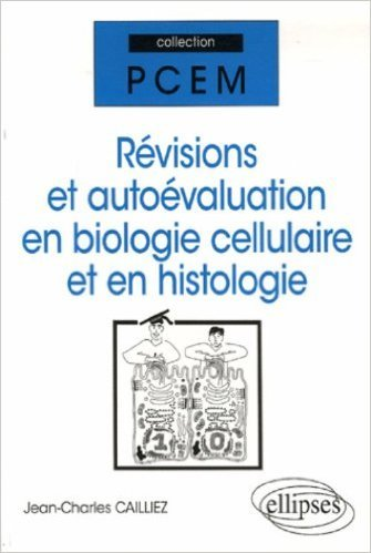 Révisions et autoévaluation en biologie cellulaire et en histologie de Jean-Charles Cailliez ( 21 juillet 2006 )