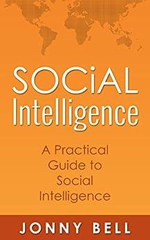 Social Intelligence: A Practical Guide to Social Intelligence: Communication Skills - Social Skills - Communication Theory - Emotional Intelligence - by [Bell, Jonny]