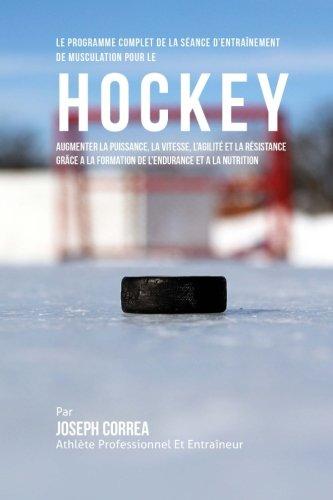 Le Programme Complet De La Seance D'entrainement De Musculation Pour Le Hockey: Augmenter La Puissance, La Vitesse, L'agilite Et La Resistance Grace A La Formation De L'endurance Et A La Nutrition