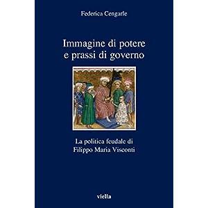 Immagine di potere e prassi di governo: La politica feudale di Filippo Maria Visconti (I libri di Viella)