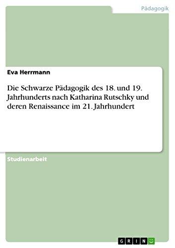 Die Schwarze Pädagogik des 18. und 19. Jahrhunderts nach Katharina Rutschky und deren Renaissance...