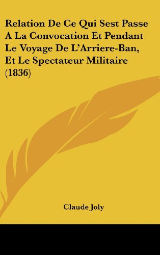 Relation de Ce Qui Sest Passe a la Convocation Et Pendant Le Voyage de L'Arriere-Ban, Et Le Spectateur Militaire (1836)