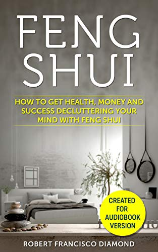 Feng Shui: How to get health, money and success decluttering your mind with Feng Shui (English Edition)