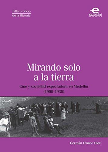 Mirando solo a la tierra: Cine y sociedad espectadora en Medellín (1900-1930) (Taller y oficio de la historia) por Germán Franco Díez