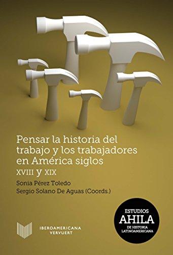 Pensar la historia del trabajo y los trabajadores en América, siglos XVIII y XIX (Estudios AHILA de Historia Latinoamericana,)