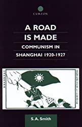 A Road Is Made: Communism in Shanghai 1920-1927: Communism in Shanghai, 1920-27 (Chinese Worlds)