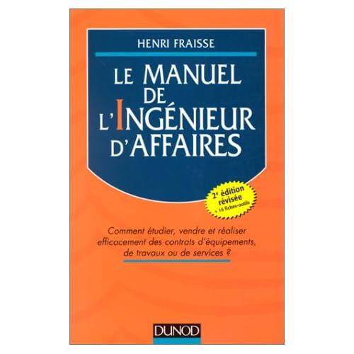 LE MANUEL DE L'INGENIEUR D'AFFAIRES. Comment étudier, vendre et réaliser efficacement des contrats d'équipement de travaux ou de services ? 2ème édition