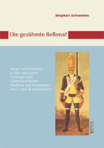 Die gezähmte Bellona?: Bürger und Soldaten in den hessischen Festungs- und Garnisonsstädten Marburg und Ziegenhain im 17. und 18. Jahrhundert