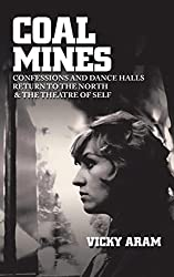 Coal Mines: Confessions and Dance Halls Return to the North & the Theatre of Self