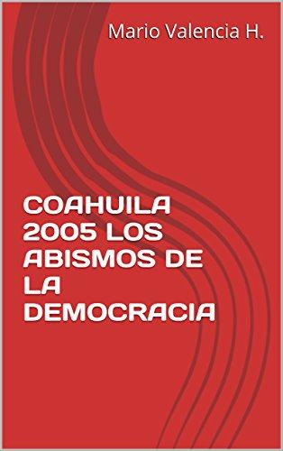 COAHUILA 2005 LOS ABISMOS DE LA DEMOCRACIA por Mario Valencia Hernández.