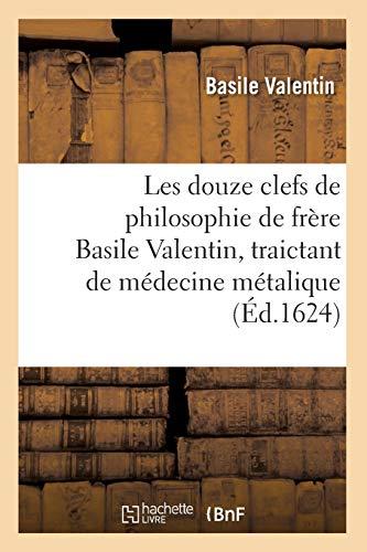 Les douze clefs de philosophie de frère Basile Valentin, traictant de médecine métalique (Éd.1624) par Basile Valentin