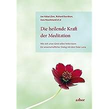 Die heilende Kraft der Meditation: Wie sich unser Geist selbst heilen kann: Ein wissenschaftlicher Dialog mit dem Dalai Lama