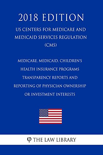 Medicare, Medicaid, Children\'s Health Insurance Programs - Transparency Reports and Reporting of Physician Ownership or Investment Interests (US Centers ... Services Regulation) (English Edition)