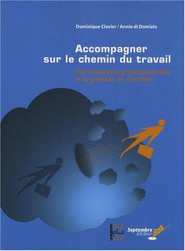 Accompagner sur le chemin du travail : De l'insertion professionnelle à la gestion de carrière (1Cédérom) par Dominique Clavier, Annie Di Domizio
