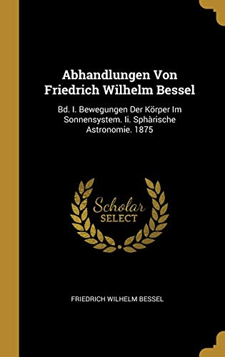 Abhandlungen Von Friedrich Wilhelm Bessel: Bd. I. Bewegungen Der Körper Im Sonnensystem. II. Sphàrische Astronomie. 1875