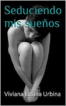 Seduciendo mis sueños (Spanish Edition) by [Urbina, Viviana Lizana]