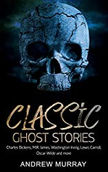 Classic Ghost Stories: By Charles Dickens, M.R. James, Washington Irving, Lewis Carroll, Oscar Wilde and more (English Edition)