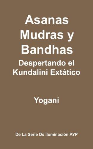 Asanas, Mudras y Bandhas - Despertando el Kundalini Extático: (La Serie de Iluminación AYP)