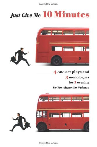 Just Give Me 10 Minutes: 4 One Act Plays And 3 Monologues For 1 Evening