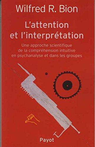L'attention et l'interprtation. : Une approche scientifique de la comprhension intuitive en psychanalyse et dans les groupes