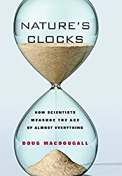 Natures Clocks How Scientists Measure the Age of Almost Everything: How Scientist's Measure the Age of Almost Everything