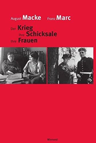 August Macke Franz Marc: Der Krieg Ihre Schicksale Ihre Frauen