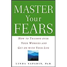 Master Your Fears: How to Triumph Over Your Worries and Get on with Your Life