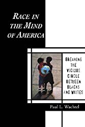Race in the Mind of America: Breaking the Vicious Circle Between Blacks and Whites by Paul L. Wachtel (1999-01-22)