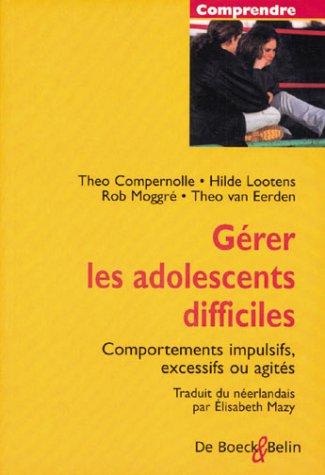 Gérer les adolescents difficiles. Comportements impulsifs, excessifs ou agités