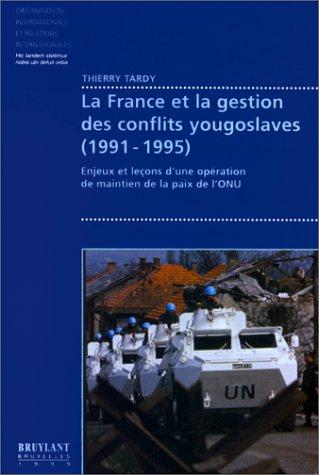 LA FRANCE ET LA GESTION DES CONFLITS YOUGOSLAVES (1991-1995). : Enjeux et leçons d'une opération de maintien de la paix de l'ONU par Thierry Tardy