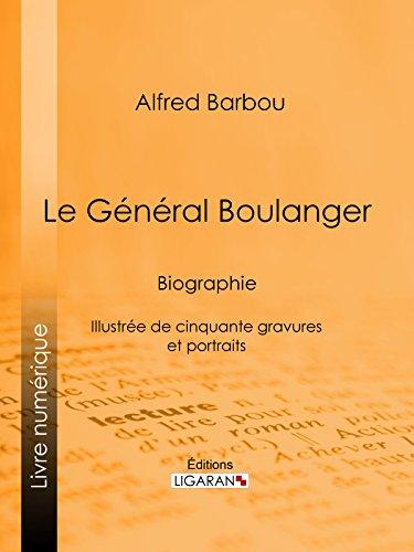 Le Général Boulanger: Biographie - Illustrée de cinquante gravures et portraits par Alfred Barbou