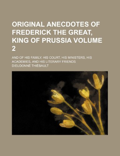 Original Anecdotes of Frederick the Great, King of Prussia; And of His Family, His Court, His Ministers, His Academies, and His Literary Friends