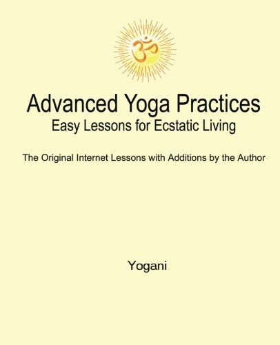 Advanced Yoga Practices - Easy Lessons for Ecstatic Living