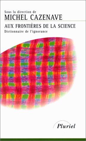 AUX FRONTIERES DE LA SCIENCE. Dictionnaire de l'ignorance par Collectif, Michel Cazenave
