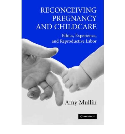 [( Reconceiving Pregnancy and Childcare: Ethics, Experience, and Reproductive Labor )] [by: Amy Mullin] [Mar-2005]