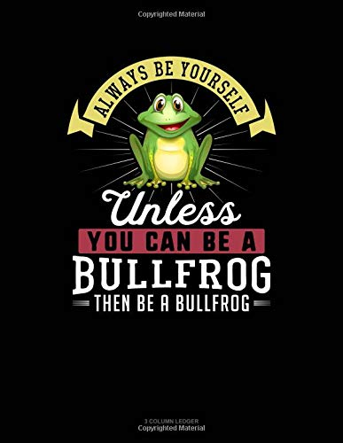 Always Be Yourself Unless You Can Be A Bullfrog Then Be A Bullfrog: 3 Column Ledger