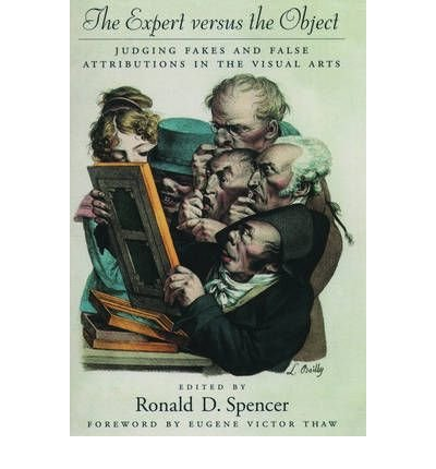 [(The Expert versus the Object: Judging Fakes and False Attributions in the Visual Arts )] [Author: Ronald D. Spencer] [Apr-2004]