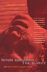 Female Ejaculation and the G-Spot: Not Your Mother's Orgasm Book! (Positively Sexual)