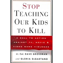 Stop Teaching Our Kids to Kill : A Call to Action Against TV, Movie and Video Game Violence by Dave Grossman (1999-10-05)