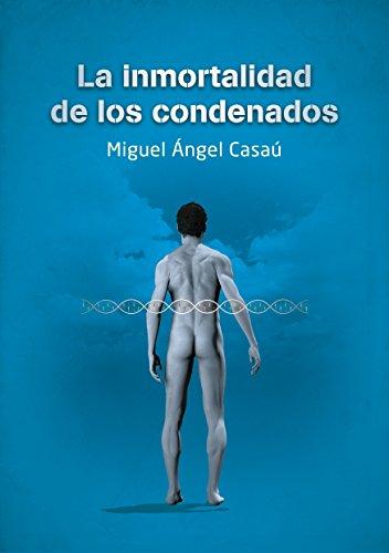 La inmortalidad de los condenados: la novela más polémica de los últimos años. por Miguel Ángel Casaú